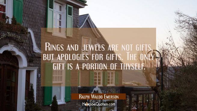 Rings and jewels are not gifts, but apologies for gifts. The only gift is a portion of thyself.