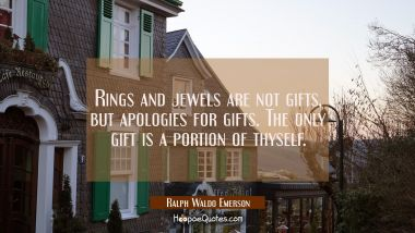 Rings and jewels are not gifts, but apologies for gifts. The only gift is a portion of thyself. Ralph Waldo Emerson Quotes