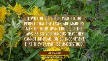 It will be of little avail to the people that the laws are made by men of their own choice if the l
