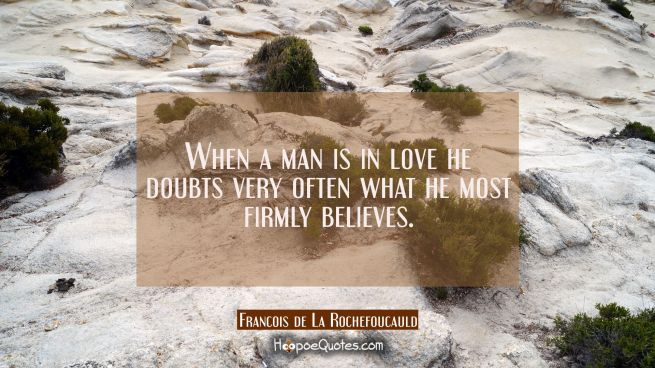 When a man is in love he doubts very often what he most firmly believes.