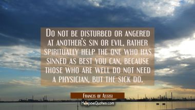 Do not be disturbed or angered at another's sin or evil rather spiritually help the one who has sin