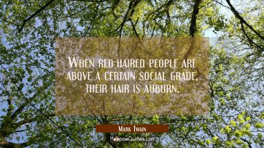 When red-haired people are above a certain social grade their hair is auburn. Mark Twain Quotes