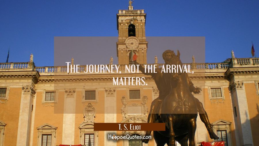 Inspirational Quote of the Day - The journey, not the arrival, matters. - T. S. Eliot