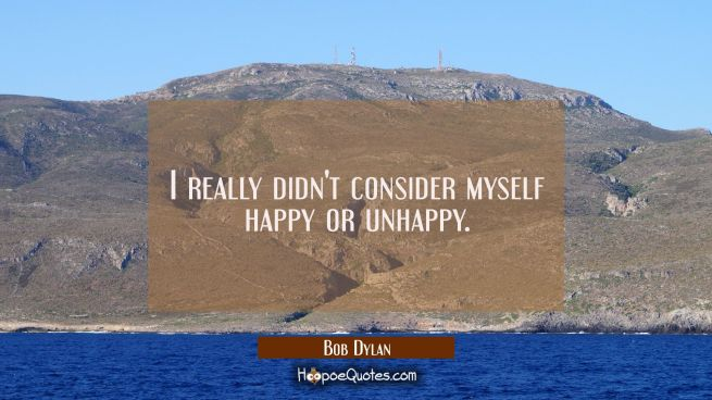 I really didn't consider myself happy or unhappy.