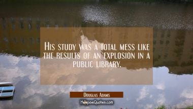 His study was a total mess like the results of an explosion in a public library.