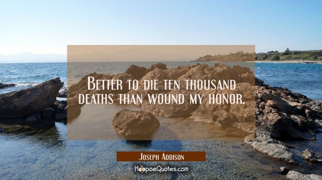 Better to die ten thousand deaths than wound my honor.