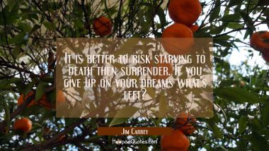 It is better to risk starving to death then surrender. If you give up on your dreams what's left?