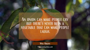 An onion can make people cry but there's never been a vegetable that can make people laugh.