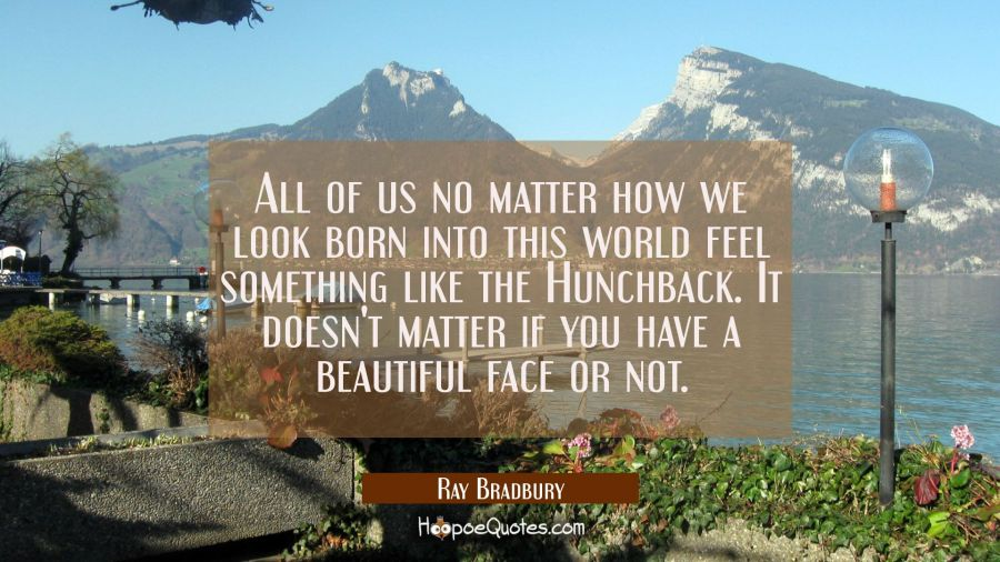 All of us no matter how we look born into this world feel something like the Hunchback. It doesn't Ray Bradbury Quotes