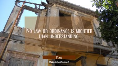 No law or ordinance is mightier than understanding.