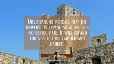 Observations indicate that the universe is expanding at an ever increasing rate. It will expand for