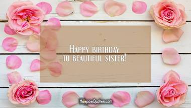 Happy birthday to beautiful sister! Birthday Quotes