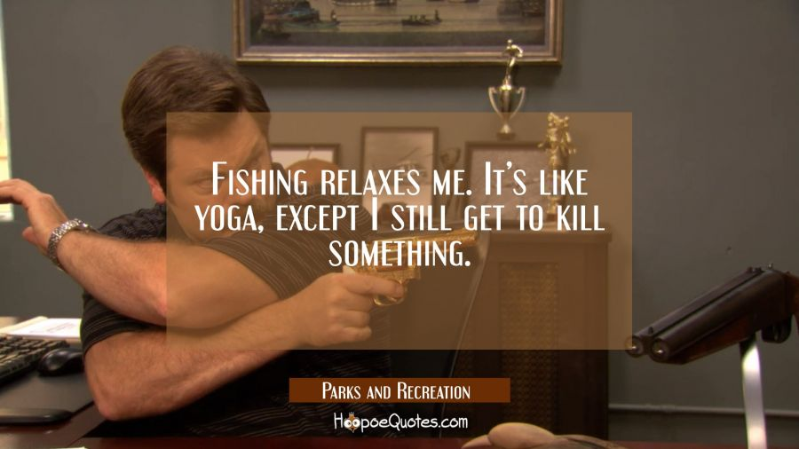 Fishing relaxes me. It's like yoga, except I still get to kill something. Movie Quotes Quotes