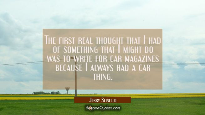 The first real thought that I had of something that I might do was to write for car magazines becau