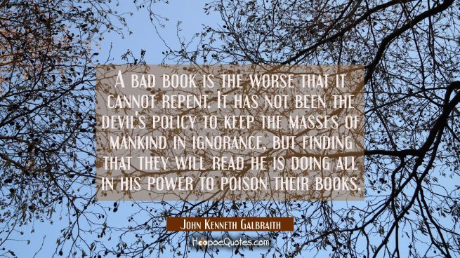 A bad book is the worse that it cannot repent. It has not been the devil's policy to keep the masse