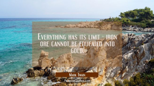 Everything has its limit - iron ore cannot be educated into gold.