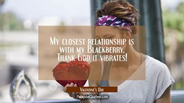 My closest relationship is with my Blackberry. Thank God it vibrates! Quotes