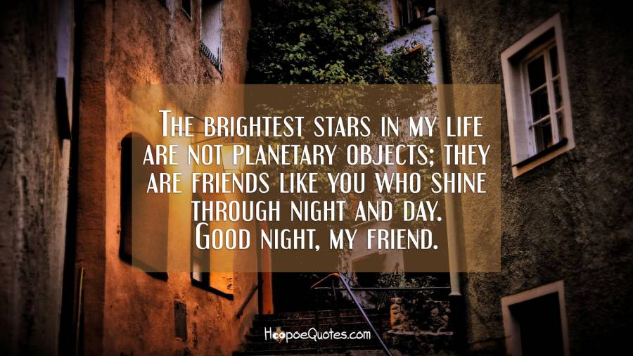 The brightest stars in my life are not planetary objects; they are friends like you who shine through night and day. Good night, my friend. Good Night Quotes