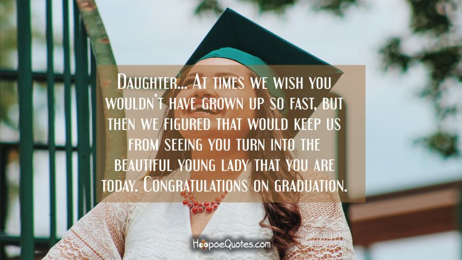 Daughter… At times we wish you wouldn't have grown up so fast, but then we figured that would keep us from seeing you turn into the beautiful young lady that you are today. Congratulations on graduation. Graduation Quotes