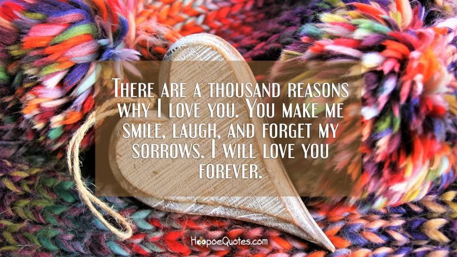 There are a thousand reasons why I love you. You make me smile, laugh, and forget my sorrows. I will love you forever. I Love You Quotes
