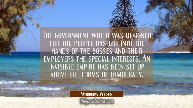 The government which was designed for the people has got into the hands of the bosses and their emp