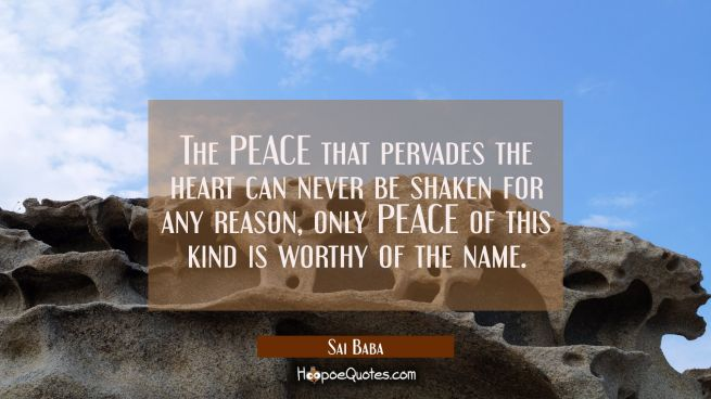 The PEACE that pervades the heart can never be shaken for any reason, only PEACE of this kind is wo