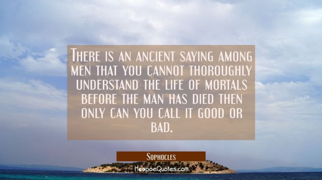 There is an ancient saying among men that you cannot thoroughly understand the life of mortals befo