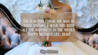 I'm glad you found the man of your dreams. I wish you both all the happiness in the world. Happy married life, dear! Wedding Quotes