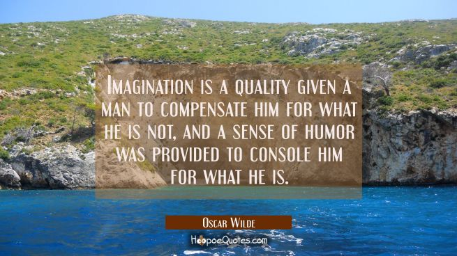 Imagination is a quality given a man to compensate him for what he is not, and a sense of humor was provided to console him for what he is.