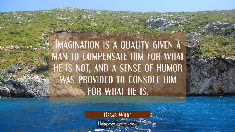 Imagination is a quality given a man to compensate him for what he is not, and a sense of humor was provided to console him for what he is. Oscar Wilde Quotes