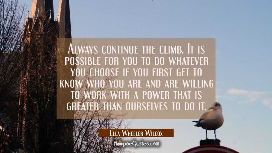 Always continue the climb. It is possible for you to do whatever you choose if you first get to kno Ella Wheeler Wilcox Quotes