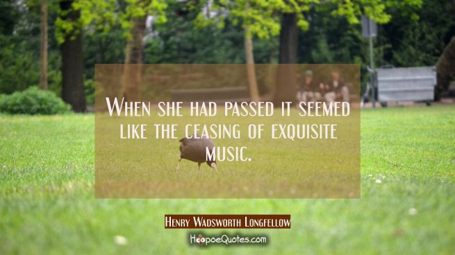 When she had passed it seemed like the ceasing of exquisite music.