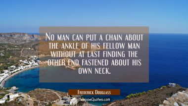 No man can put a chain about the ankle of his fellow man without at last finding the other end fast