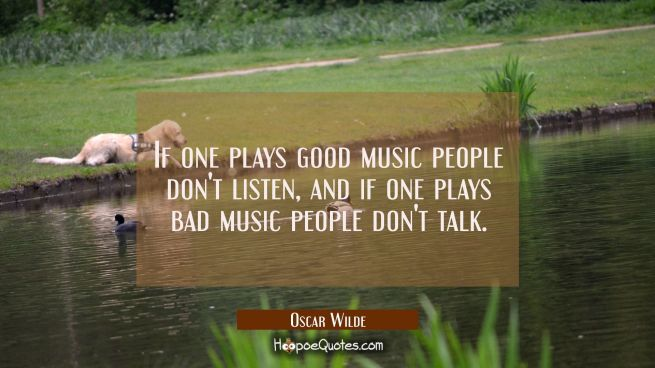 If one plays good music people don't listen and if one plays bad music people don't talk.