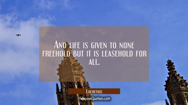 And life is given to none freehold but it is leasehold for all.