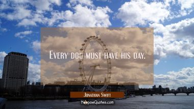 Every dog must have his day.