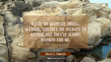 I hate to advocate drugs alcohol violence or insanity to anyone but they've always worked for me. Hunter S. Thompson Quotes