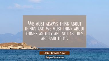 We must always think about things and we must think about things as they are not as they are said t