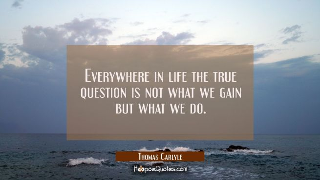 Everywhere in life the true question is not what we gain but what we do.