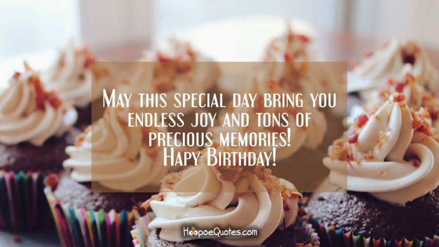 May this special day bring you endless joy and tons of precious memories! Happy Birthday! Birthday Quotes