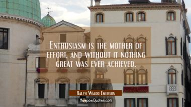 Enthusiasm is the mother of effort and without it nothing great was ever achieved. Ralph Waldo Emerson Quotes