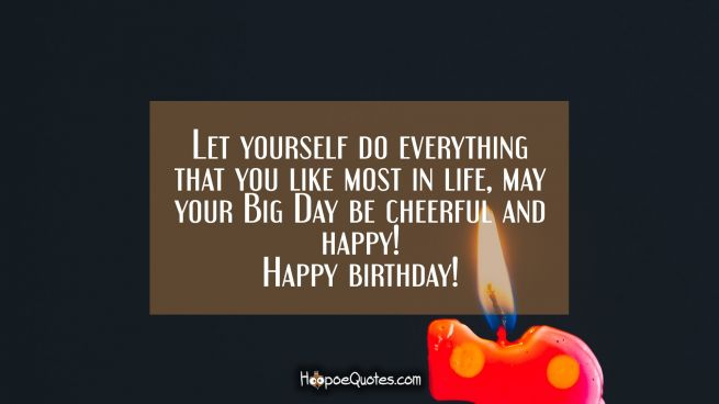 Let yourself do everything that you like most in life, may your Big Day be cheerful and happy! Happy birthday!
