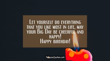 Let yourself do everything that you like most in life, may your Big Day be cheerful and happy! Happy birthday! Quotes