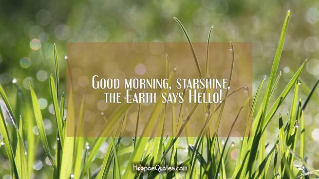 Good morning, starshine, the Earth says Hello!