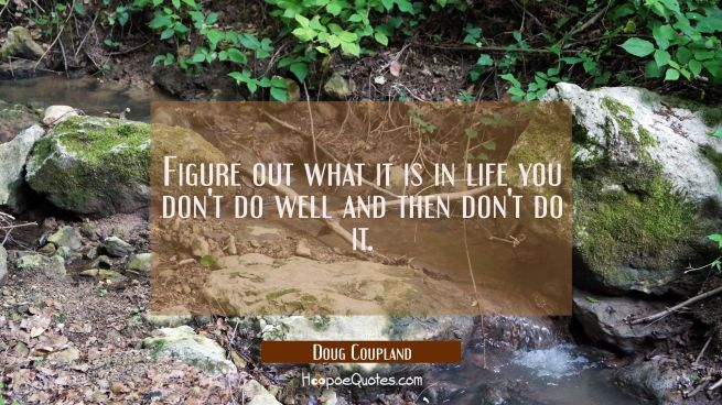 Figure out what it is in life you don't do well and then don't do it.