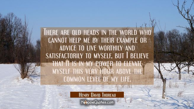 There are old heads in the world who cannot help me by their example or advice to live worthily and