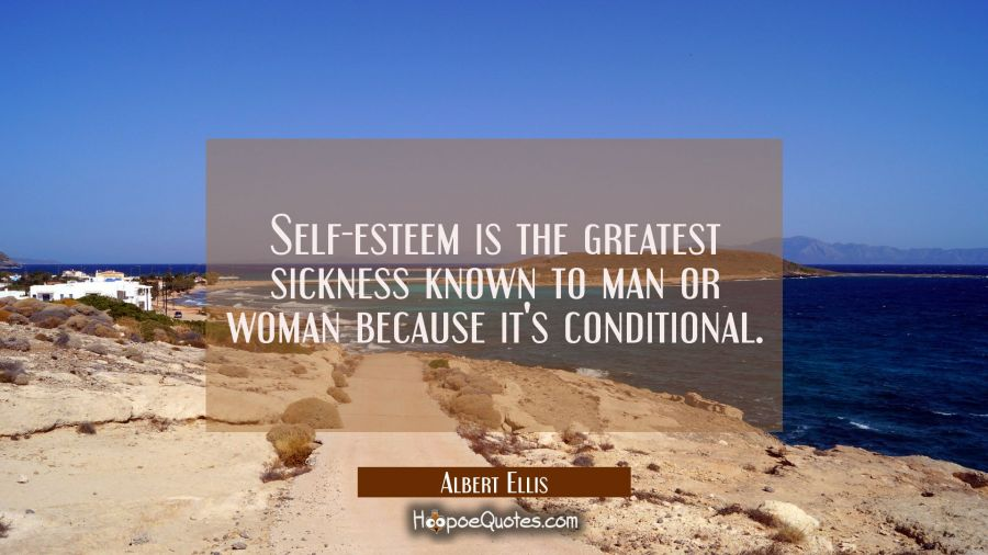 Self-esteem is the greatest sickness known to man or woman because it's conditional. Albert Ellis Quotes