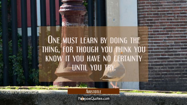 One must learn by doing the thing for though you think you know it you have no certainty until you