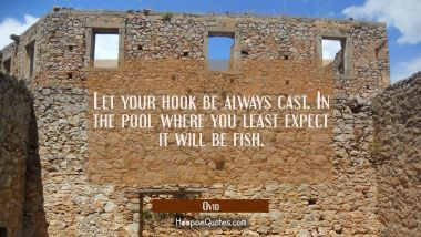 Let your hook be always cast. In the pool where you least expect it will be fish.