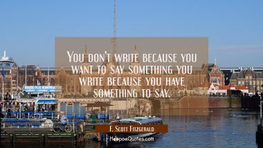 You don't write because you want to say something you write because you have something to say.